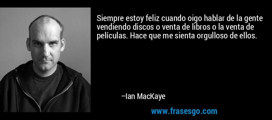 Siempre estoy feliz cuando oigo hablar de la gente vendiendo discos o venta de libros o la venta de películas. Hace que me sienta orgulloso de ellos. – Ian MacKaye