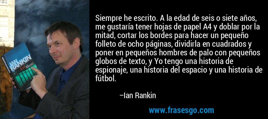Siempre he escrito. A la edad de seis o siete años, me gustaría tener hojas de papel A4 y doblar por la mitad, cortar los bordes para hacer un pequeño folleto de ocho páginas, dividirla en cuadrados y poner en pequeños hombres de palo con pequeños globos de texto, y Yo tengo una historia de espionaje, una historia del espacio y una historia de fútbol. – Ian Rankin