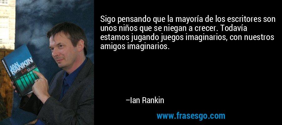 Sigo pensando que la mayoría de los escritores son unos niños que se niegan a crecer. Todavía estamos jugando juegos imaginarios, con nuestros amigos imaginarios. – Ian Rankin