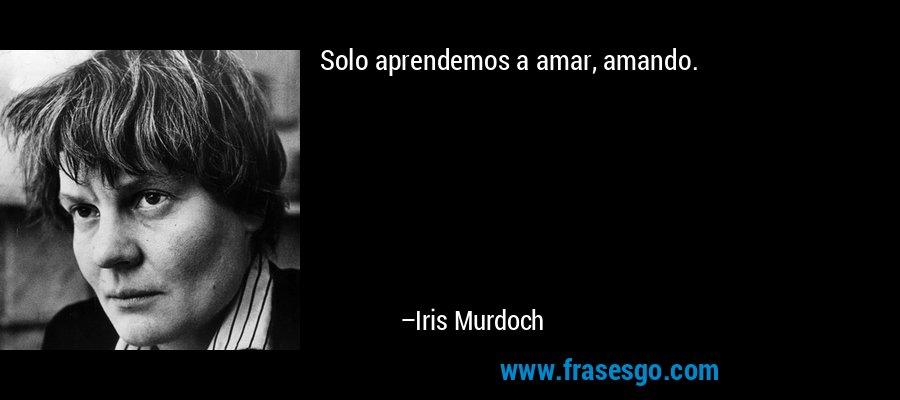 Solo aprendemos a amar, amando. – Iris Murdoch