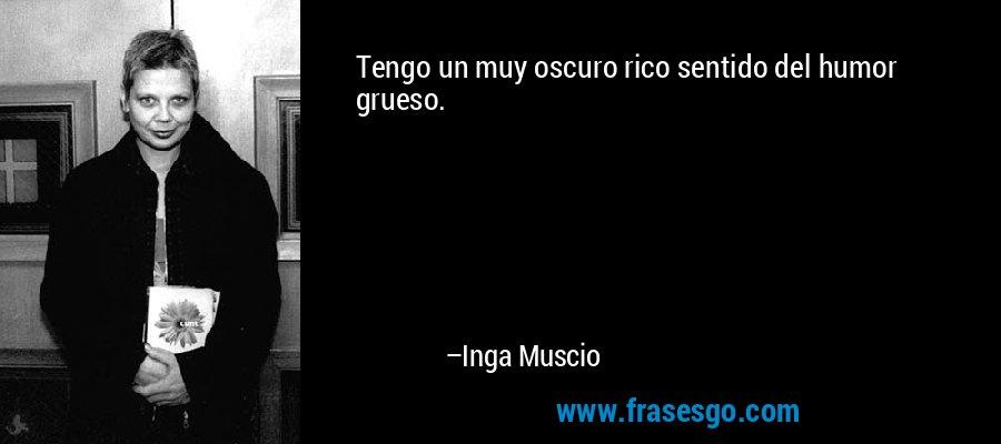 Tengo un muy oscuro rico sentido del humor grueso. – Inga Muscio