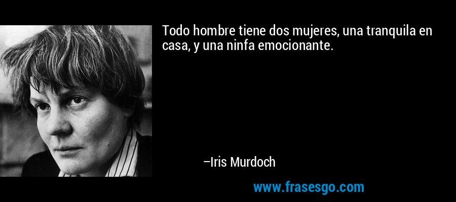 Todo hombre tiene dos mujeres, una tranquila en casa, y una ninfa emocionante. – Iris Murdoch