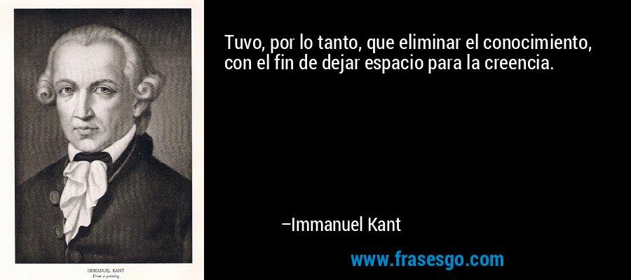 Tuvo, por lo tanto, que eliminar el conocimiento, con el fin de dejar espacio para la creencia. – Immanuel Kant