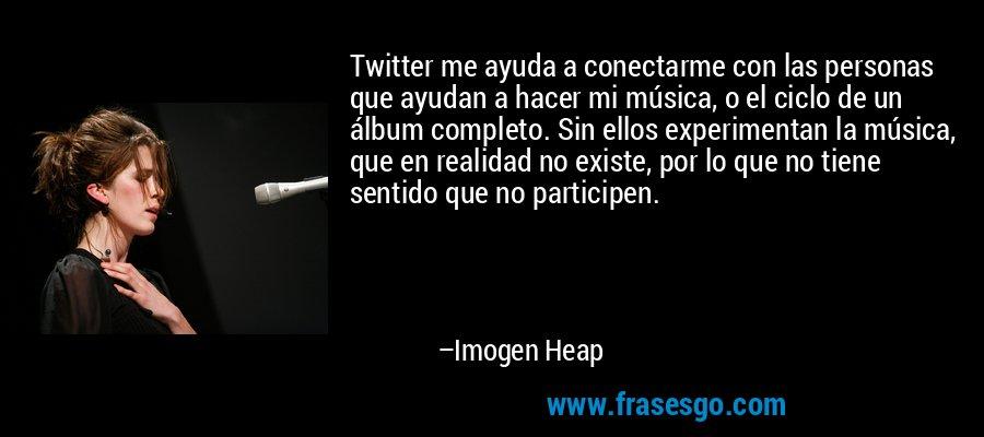 Twitter me ayuda a conectarme con las personas que ayudan a hacer mi música, o el ciclo de un álbum completo. Sin ellos experimentan la música, que en realidad no existe, por lo que no tiene sentido que no participen. – Imogen Heap