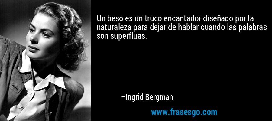 Un beso es un truco encantador diseñado por la naturaleza para dejar de hablar cuando las palabras son superfluas. – Ingrid Bergman