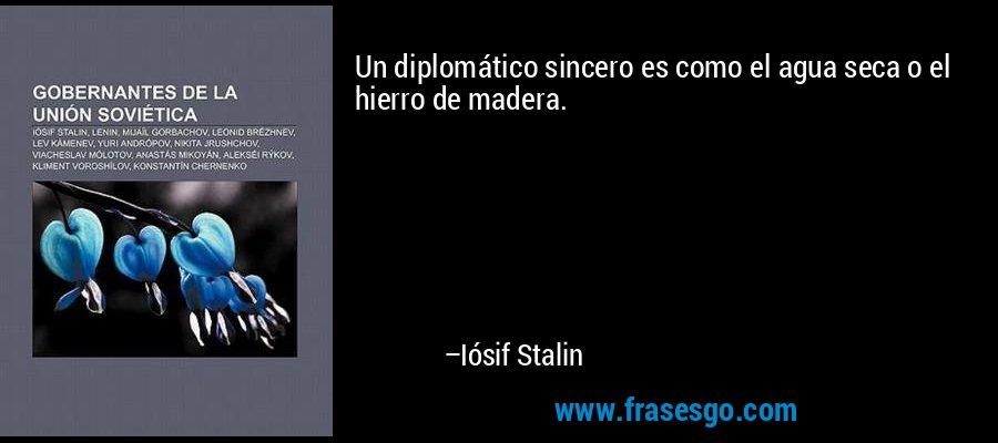 Un diplomático sincero es como el agua seca o el hierro de madera. – Iósif Stalin