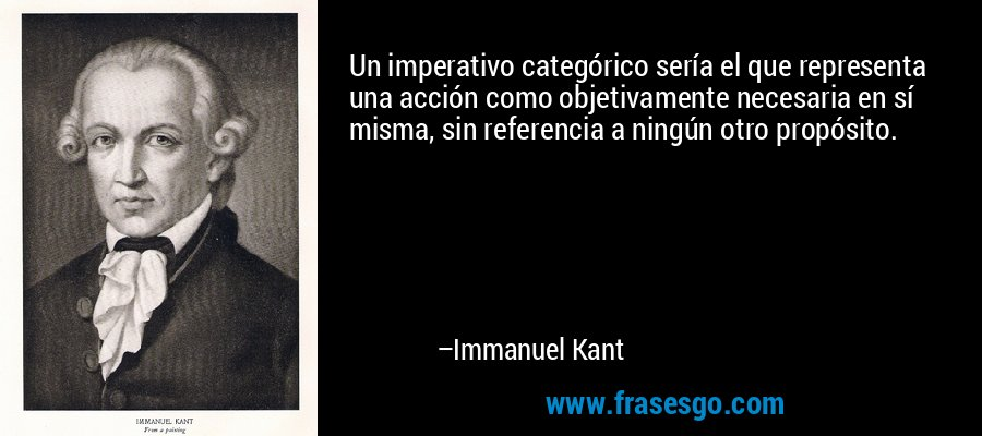 Un imperativo categórico sería el que representa una acción como objetivamente necesaria en sí misma, sin referencia a ningún otro propósito. – Immanuel Kant