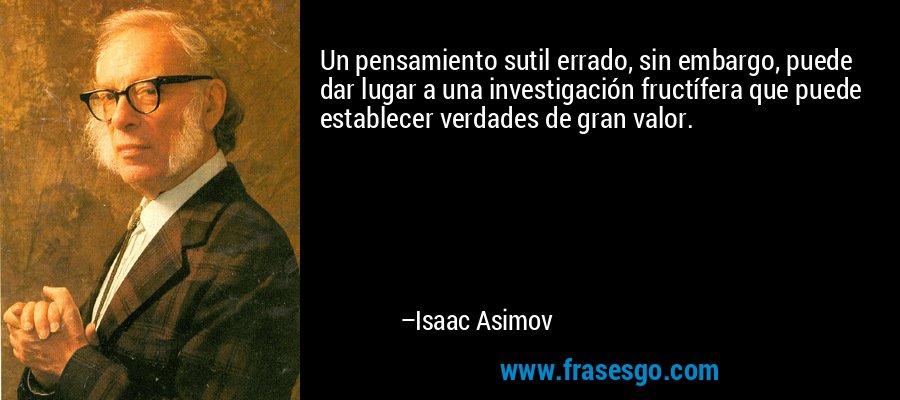 Un pensamiento sutil errado, sin embargo, puede dar lugar a una investigación fructífera que puede establecer verdades de gran valor. – Isaac Asimov