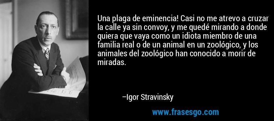Una plaga de eminencia! Casi no me atrevo a cruzar la calle ya sin convoy, y me quedé mirando a donde quiera que vaya como un idiota miembro de una familia real o de un animal en un zoológico, y los animales del zoológico han conocido a morir de miradas. – Igor Stravinsky