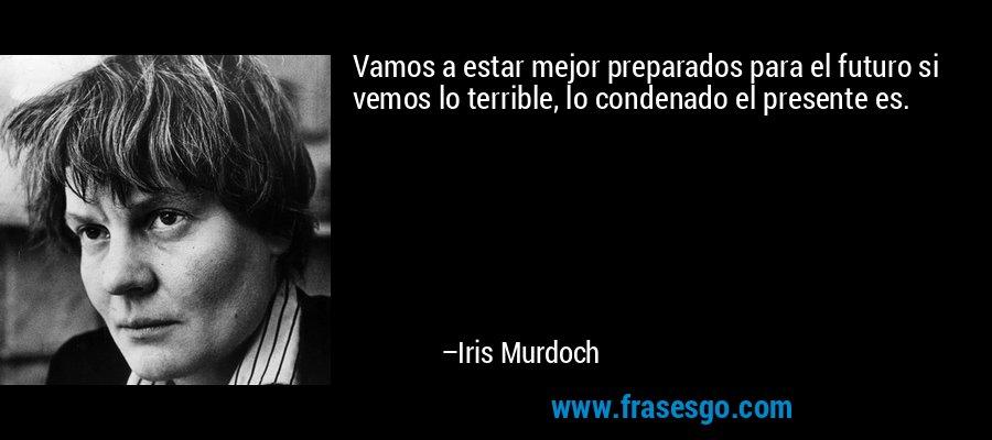 Vamos a estar mejor preparados para el futuro si vemos lo terrible, lo condenado el presente es. – Iris Murdoch