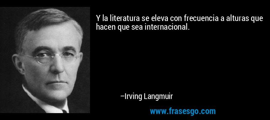 Y la literatura se eleva con frecuencia a alturas que hacen que sea internacional. – Irving Langmuir