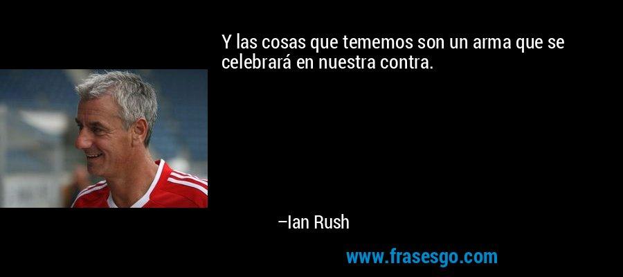 Y las cosas que tememos son un arma que se celebrará en nuestra contra. – Ian Rush