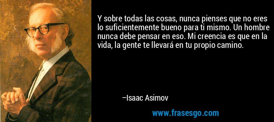 Y sobre todas las cosas, nunca pienses que no eres lo suficientemente bueno para ti mismo. Un hombre nunca debe pensar en eso. Mi creencia es que en la vida, la gente te llevará en tu propio camino. – Isaac Asimov