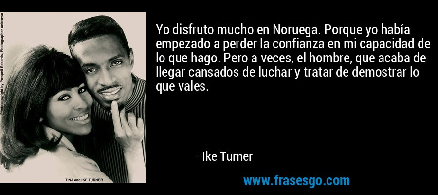 Yo disfruto mucho en Noruega. Porque yo había empezado a perder la confianza en mi capacidad de lo que hago. Pero a veces, el hombre, que acaba de llegar cansados de luchar y tratar de demostrar lo que vales. – Ike Turner