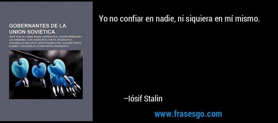 Yo no confiar en nadie, ni siquiera en mí mismo. – Iósif Stalin