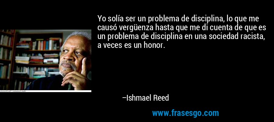 Yo solía ser un problema de disciplina, lo que me causó vergüenza hasta que me di cuenta de que es un problema de disciplina en una sociedad racista, a veces es un honor. – Ishmael Reed