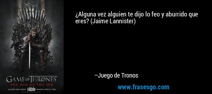 ¿Alguna vez alguien te dijo lo feo y aburrido que eres? (Jaime Lannister) – Juego de Tronos