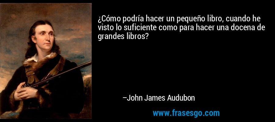 ¿Cómo podría hacer un pequeño libro, cuando he visto lo suficiente como para hacer una docena de grandes libros? – John James Audubon