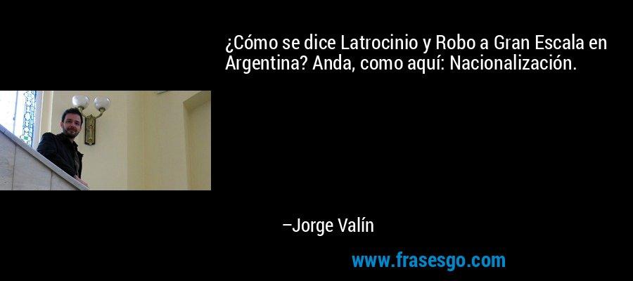 ¿Cómo se dice Latrocinio y Robo a Gran Escala en Argentina? Anda, como aquí: Nacionalización. – Jorge Valín