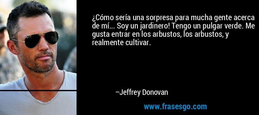 ¿Cómo sería una sorpresa para mucha gente acerca de mí... Soy un jardinero! Tengo un pulgar verde. Me gusta entrar en los arbustos, los arbustos, y realmente cultivar. – Jeffrey Donovan