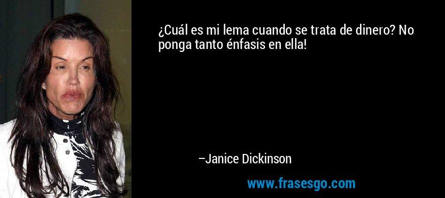 ¿Cuál es mi lema cuando se trata de dinero? No ponga tanto énfasis en ella! – Janice Dickinson