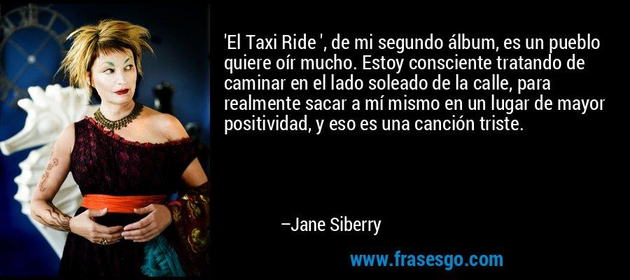 'El Taxi Ride ', de mi segundo álbum, es un pueblo quiere oír mucho. Estoy consciente tratando de caminar en el lado soleado de la calle, para realmente sacar a mí mismo en un lugar de mayor positividad, y eso es una canción triste. – Jane Siberry