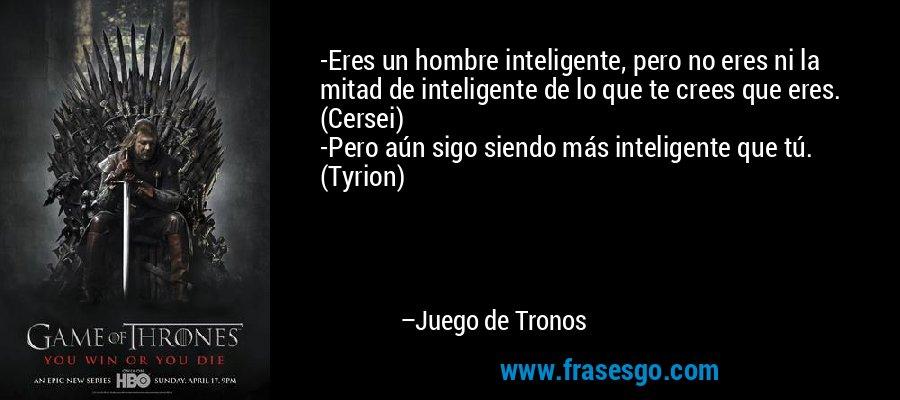 -Eres un hombre inteligente, pero no eres ni la mitad de inteligente de lo que te crees que eres. (Cersei) -Pero aún sigo siendo más inteligente que tú. (Tyrion) – Juego de Tronos