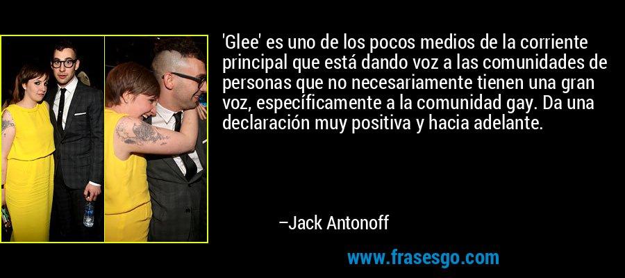 'Glee' es uno de los pocos medios de la corriente principal que está dando voz a las comunidades de personas que no necesariamente tienen una gran voz, específicamente a la comunidad gay. Da una declaración muy positiva y hacia adelante. – Jack Antonoff