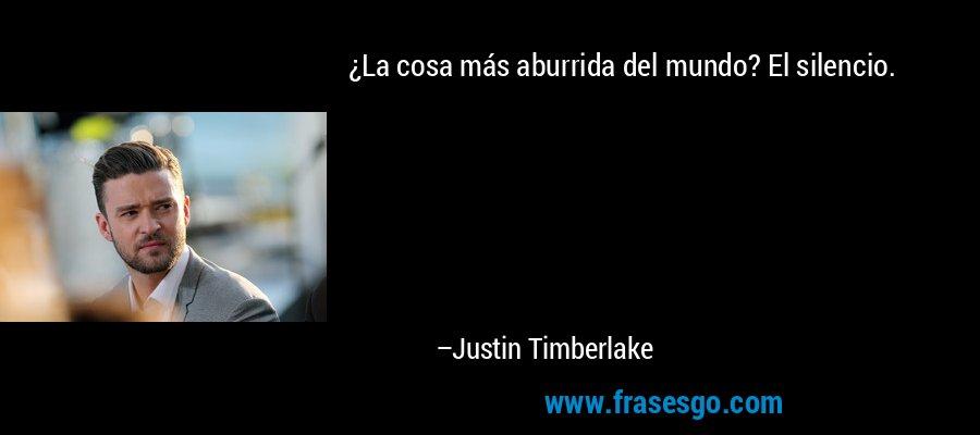 ¿La cosa más aburrida del mundo? El silencio. – Justin Timberlake