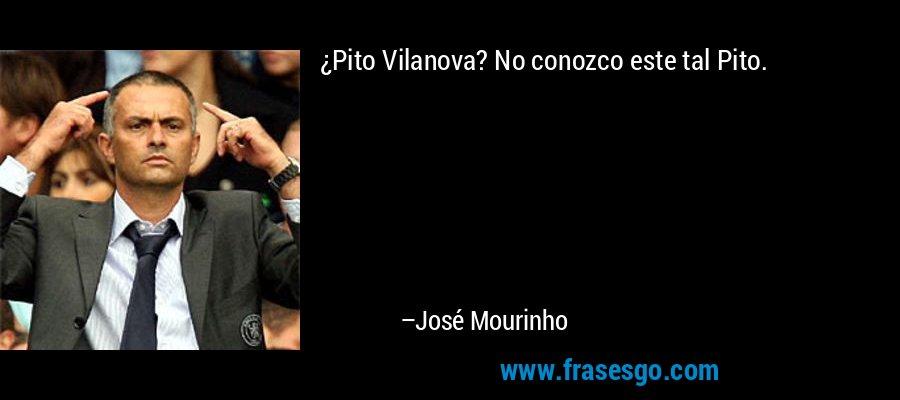 ¿Pito Vilanova? No conozco este tal Pito. – José Mourinho