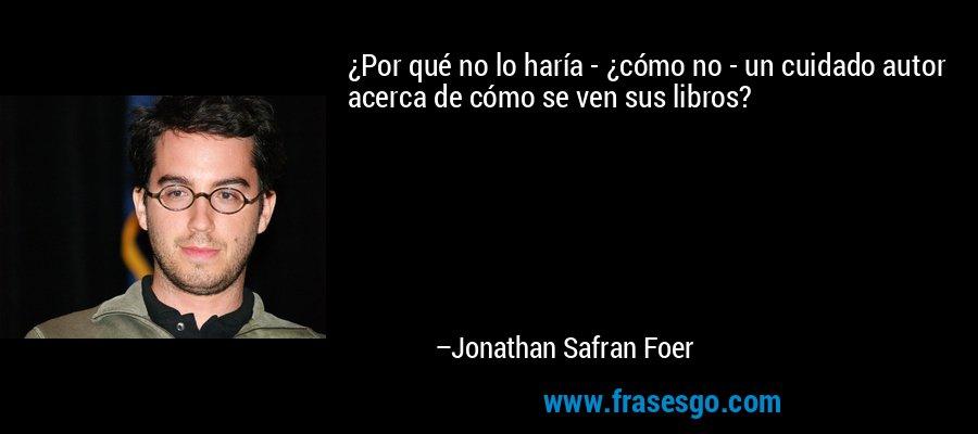 ¿Por qué no lo haría - ¿cómo no - un cuidado autor acerca de cómo se ven sus libros? – Jonathan Safran Foer