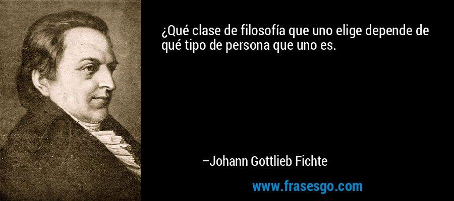 ¿Qué clase de filosofía que uno elige depende de qué tipo de persona que uno es. – Johann Gottlieb Fichte