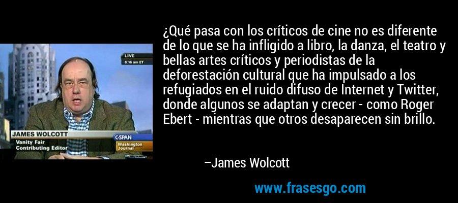 ¿Qué pasa con los críticos de cine no es diferente de lo que se ha infligido a libro, la danza, el teatro y bellas artes críticos y periodistas de la deforestación cultural que ha impulsado a los refugiados en el ruido difuso de Internet y Twitter, donde algunos se adaptan y crecer - como Roger Ebert - mientras que otros desaparecen sin brillo. – James Wolcott