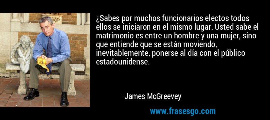 ¿Sabes por muchos funcionarios electos todos ellos se iniciaron en el mismo lugar. Usted sabe el matrimonio es entre un hombre y una mujer, sino que entiende que se están moviendo, inevitablemente, ponerse al día con el público estadounidense. – James McGreevey