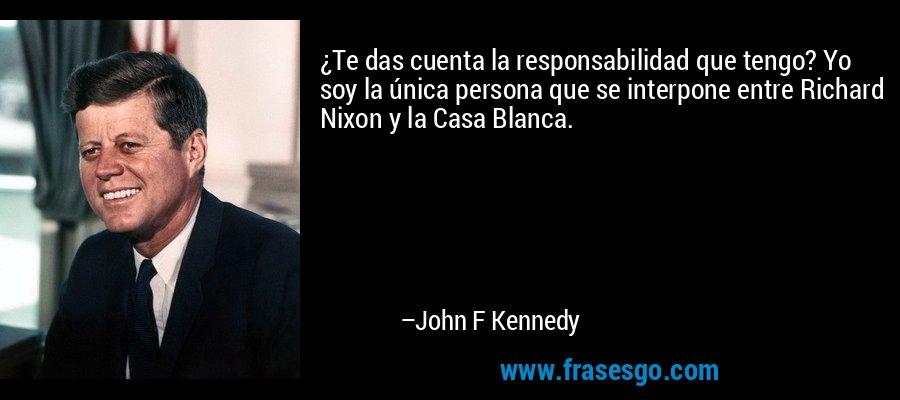 ¿Te das cuenta la responsabilidad que tengo? Yo soy la única persona que se interpone entre Richard Nixon y la Casa Blanca. – John F Kennedy