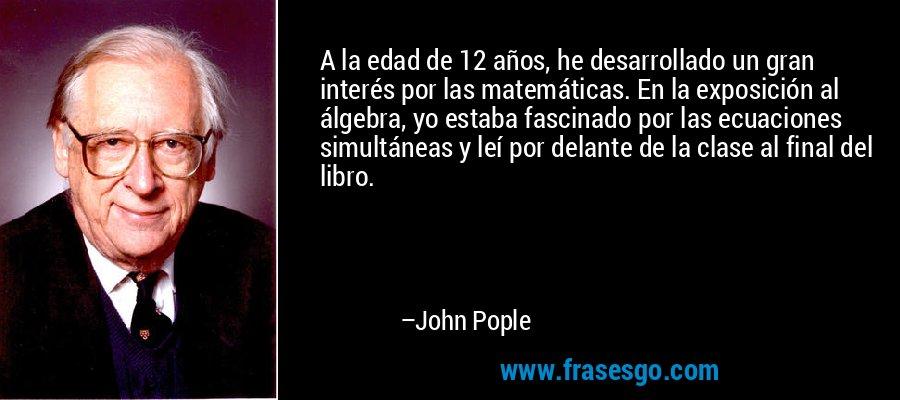 A la edad de 12 años, he desarrollado un gran interés por las matemáticas. En la exposición al álgebra, yo estaba fascinado por las ecuaciones simultáneas y leí por delante de la clase al final del libro. – John Pople