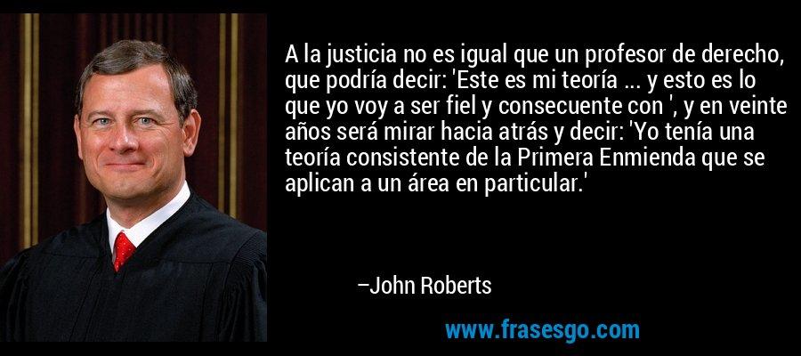 A la justicia no es igual que un profesor de derecho, que podría decir: 'Este es mi teoría ... y esto es lo que yo voy a ser fiel y consecuente con ', y en veinte años será mirar hacia atrás y decir: 'Yo tenía una teoría consistente de la Primera Enmienda que se aplican a un área en particular.' – John Roberts