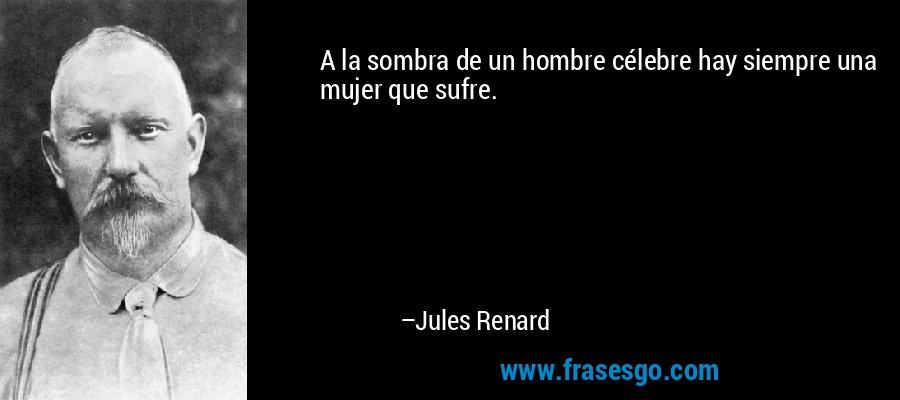 A la sombra de un hombre célebre hay siempre una mujer que sufre. – Jules Renard