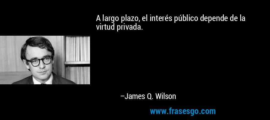 A largo plazo, el interés público depende de la virtud privada. – James Q. Wilson