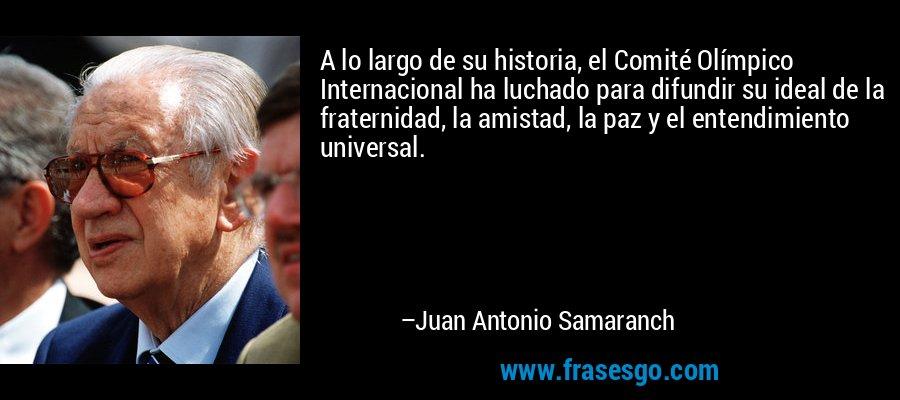 A lo largo de su historia, el Comité Olímpico Internacional ha luchado para difundir su ideal de la fraternidad, la amistad, la paz y el entendimiento universal. – Juan Antonio Samaranch