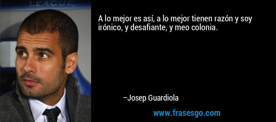 A lo mejor es así, a lo mejor tienen razón y soy irónico, y desafiante, y meo colonia. – Josep Guardiola