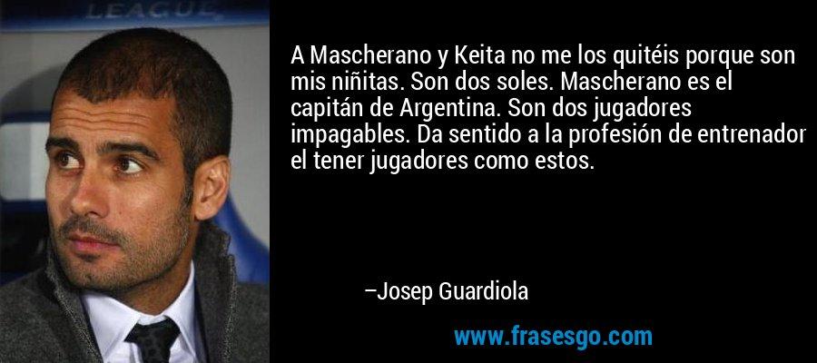 A Mascherano y Keita no me los quitéis porque son mis niñitas. Son dos soles. Mascherano es el capitán de Argentina. Son dos jugadores impagables. Da sentido a la profesión de entrenador el tener jugadores como estos. – Josep Guardiola