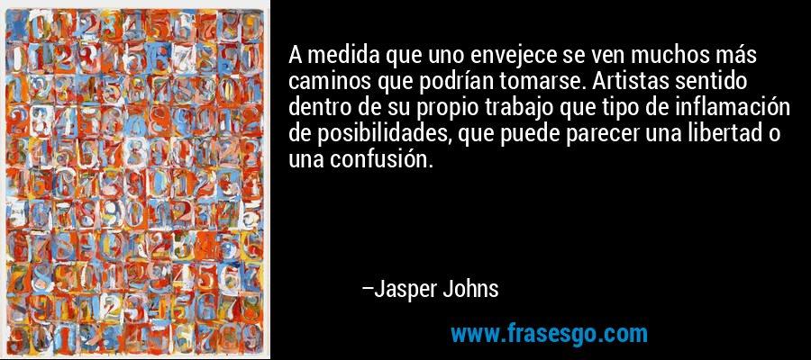 A medida que uno envejece se ven muchos más caminos que podrían tomarse. Artistas sentido dentro de su propio trabajo que tipo de inflamación de posibilidades, que puede parecer una libertad o una confusión. – Jasper Johns