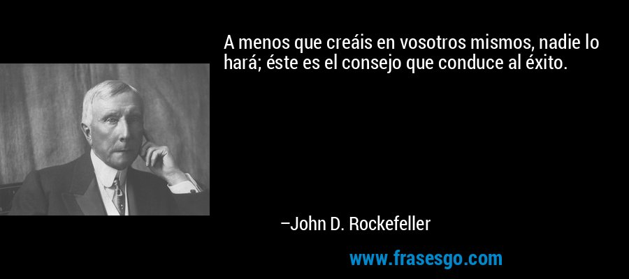 A menos que creáis en vosotros mismos, nadie lo hará; éste es el consejo que conduce al éxito. – John D. Rockefeller