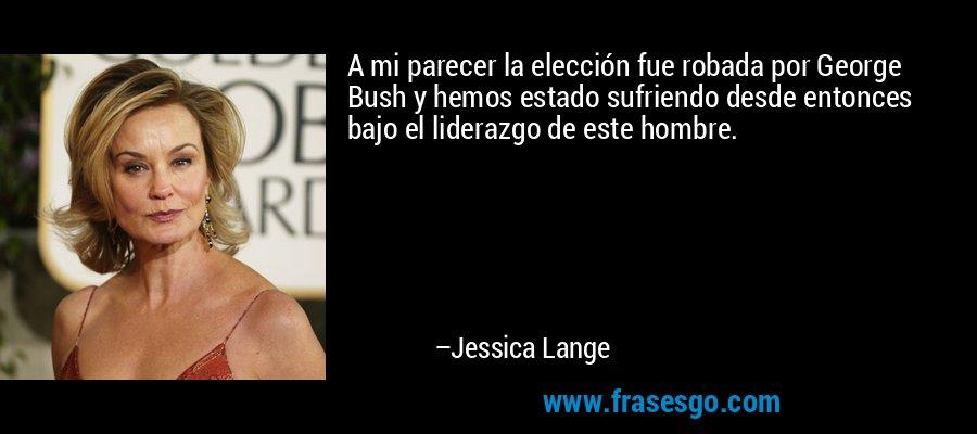 A mi parecer la elección fue robada por George Bush y hemos estado sufriendo desde entonces bajo el liderazgo de este hombre. – Jessica Lange