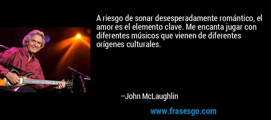 A riesgo de sonar desesperadamente romántico, el amor es el elemento clave. Me encanta jugar con diferentes músicos que vienen de diferentes orígenes culturales. – John McLaughlin
