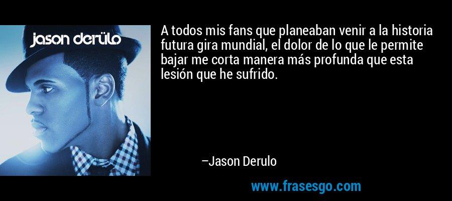 A todos mis fans que planeaban venir a la historia futura gira mundial, el dolor de lo que le permite bajar me corta manera más profunda que esta lesión que he sufrido. – Jason Derulo