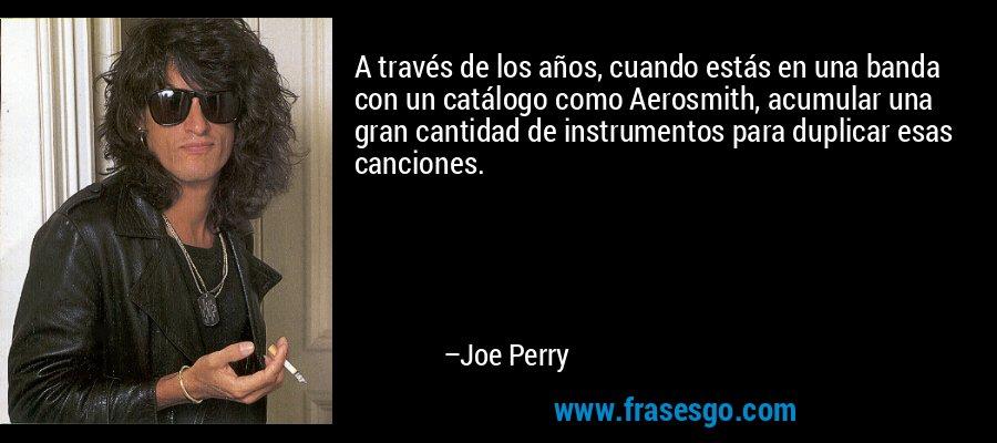 A través de los años, cuando estás en una banda con un catálogo como Aerosmith, acumular una gran cantidad de instrumentos para duplicar esas canciones. – Joe Perry