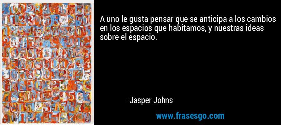 A uno le gusta pensar que se anticipa a los cambios en los espacios que habitamos, y nuestras ideas sobre el espacio. – Jasper Johns