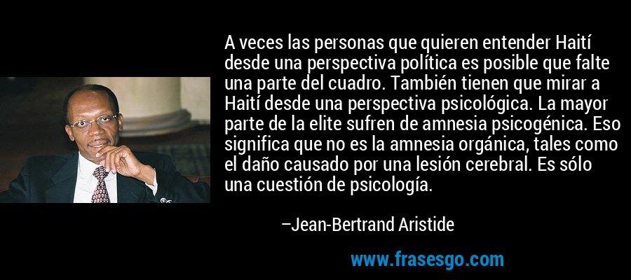 A veces las personas que quieren entender Haití desde una perspectiva política es posible que falte una parte del cuadro. También tienen que mirar a Haití desde una perspectiva psicológica. La mayor parte de la elite sufren de amnesia psicogénica. Eso significa que no es la amnesia orgánica, tales como el daño causado por una lesión cerebral. Es sólo una cuestión de psicología. – Jean-Bertrand Aristide